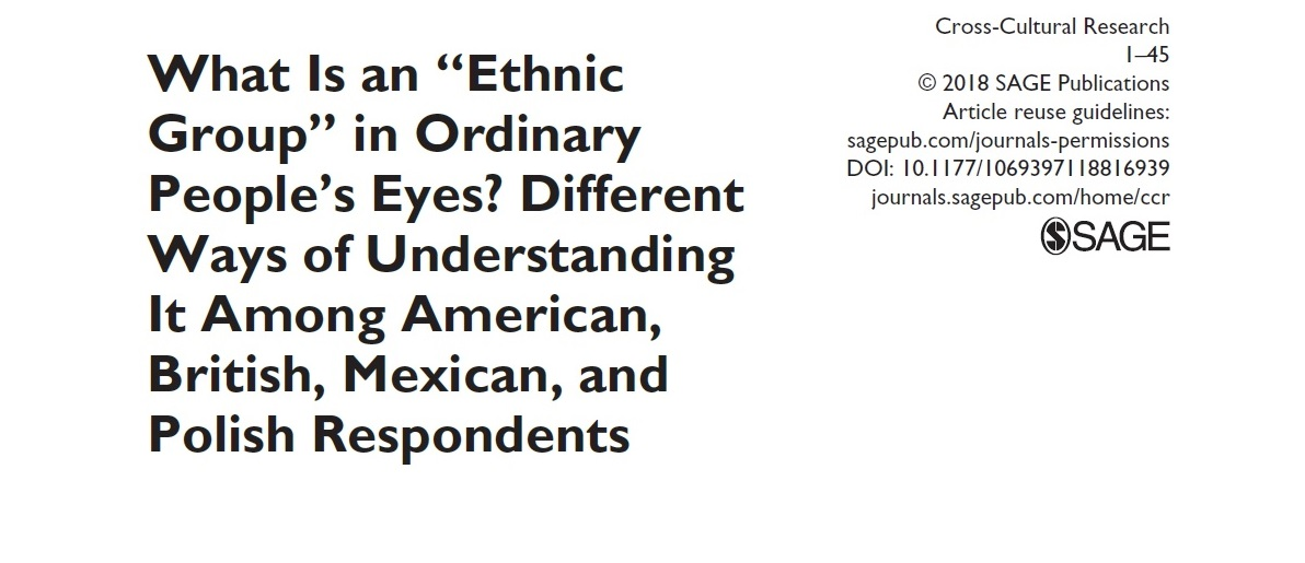 "Hamer, K., McFarland, S., Czarnecka, B., Golińska, A., Manrique Cadena, L., Łużniak-Piecha, M., & Jułkowski, T. (2019). What is an ""ethnic group"" in ordinary people's eyes? Different ways of understanding it among American, British, Mexican and Polish respondents. Cross-Cultural Research, 53, 1-45. https://doi.org/10.1177/1069397118816939"
